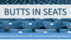 BUTTS IN SEATS:  Maximize Revenue with Inventory-Based Experiences