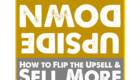Upside-Down: How to Flip the Upsell & Sell More